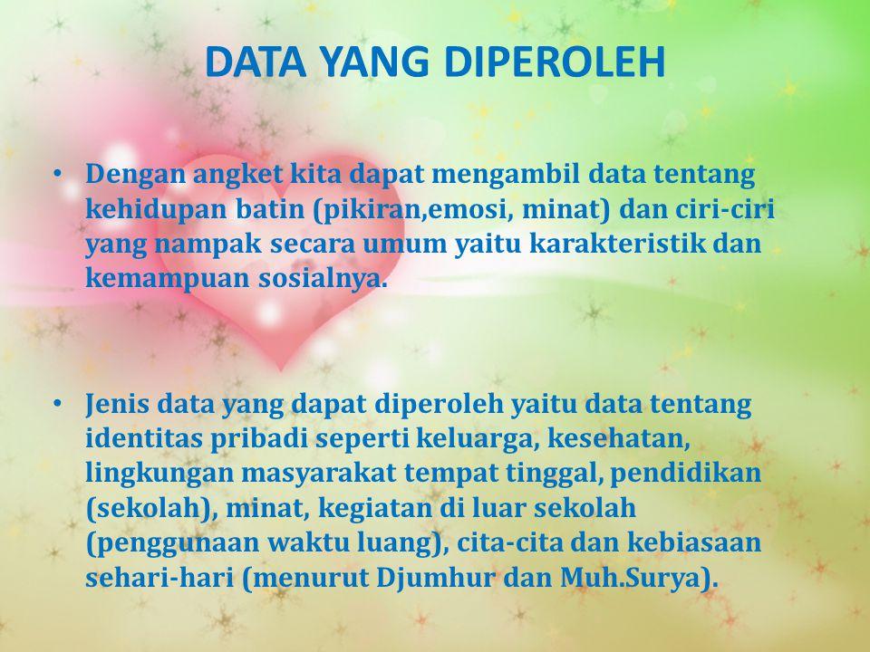 DATA YANG DIPEROLEH Dengan angket kita dapat mengambil data tentang kehidupan batin (pikiran,emosi, minat) dan ciri-ciri yang nampak secara umum yaitu