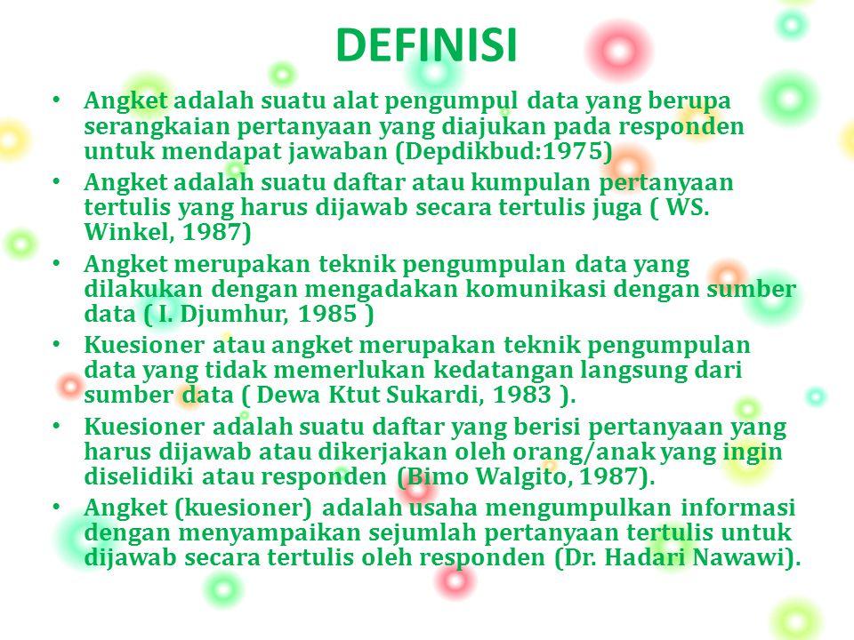 DEFINISI Angket adalah suatu alat pengumpul data yang berupa serangkaian pertanyaan yang diajukan pada responden untuk mendapat jawaban (Depdikbud:197