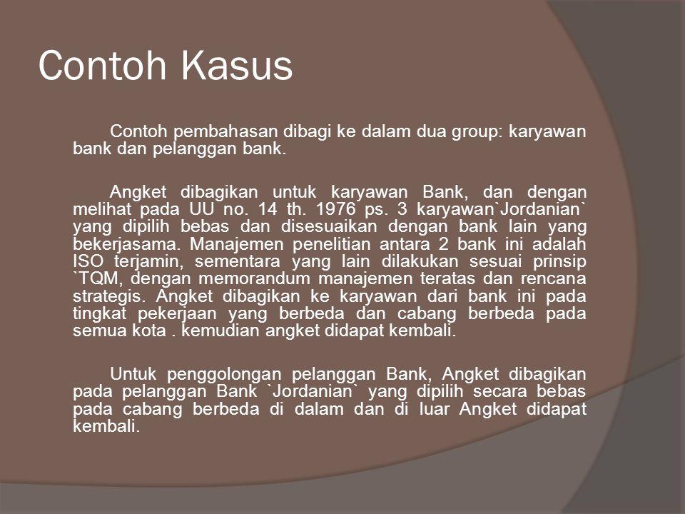 Contoh Kasus Contoh pembahasan dibagi ke dalam dua group: karyawan bank dan pelanggan bank. Angket dibagikan untuk karyawan Bank, dan dengan melihat p