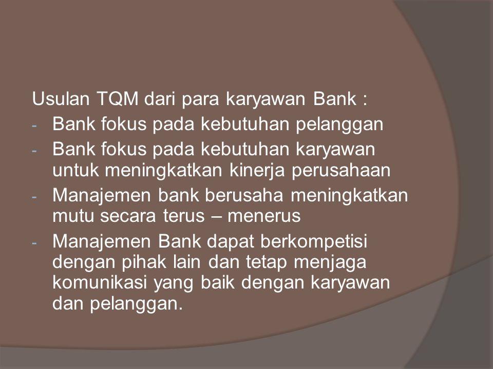 Usulan TQM dari para karyawan Bank : - Bank fokus pada kebutuhan pelanggan - Bank fokus pada kebutuhan karyawan untuk meningkatkan kinerja perusahaan