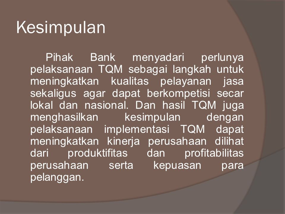 Kesimpulan Pihak Bank menyadari perlunya pelaksanaan TQM sebagai langkah untuk meningkatkan kualitas pelayanan jasa sekaligus agar dapat berkompetisi