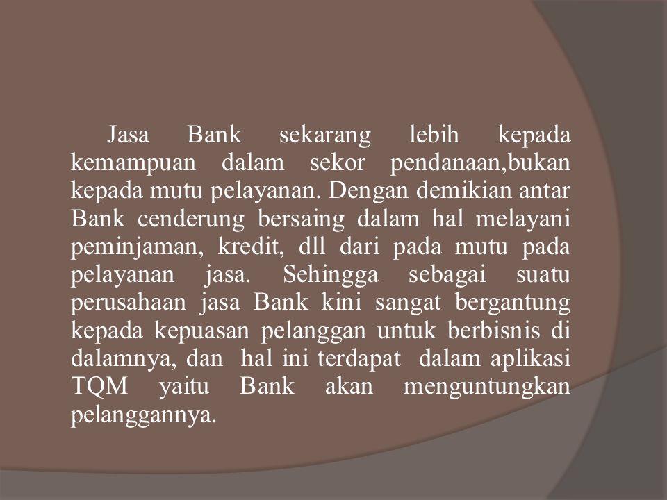 Jasa Bank sekarang lebih kepada kemampuan dalam sekor pendanaan,bukan kepada mutu pelayanan. Dengan demikian antar Bank cenderung bersaing dalam hal m