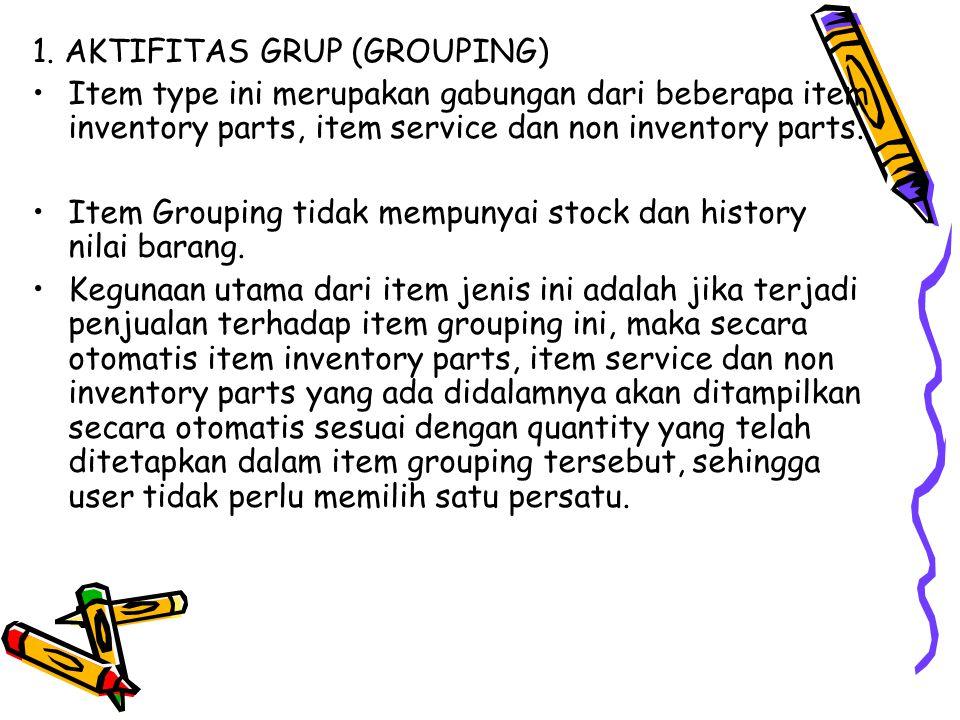 1. AKTIFITAS GRUP (GROUPING) Item type ini merupakan gabungan dari beberapa item inventory parts, item service dan non inventory parts. Item Grouping