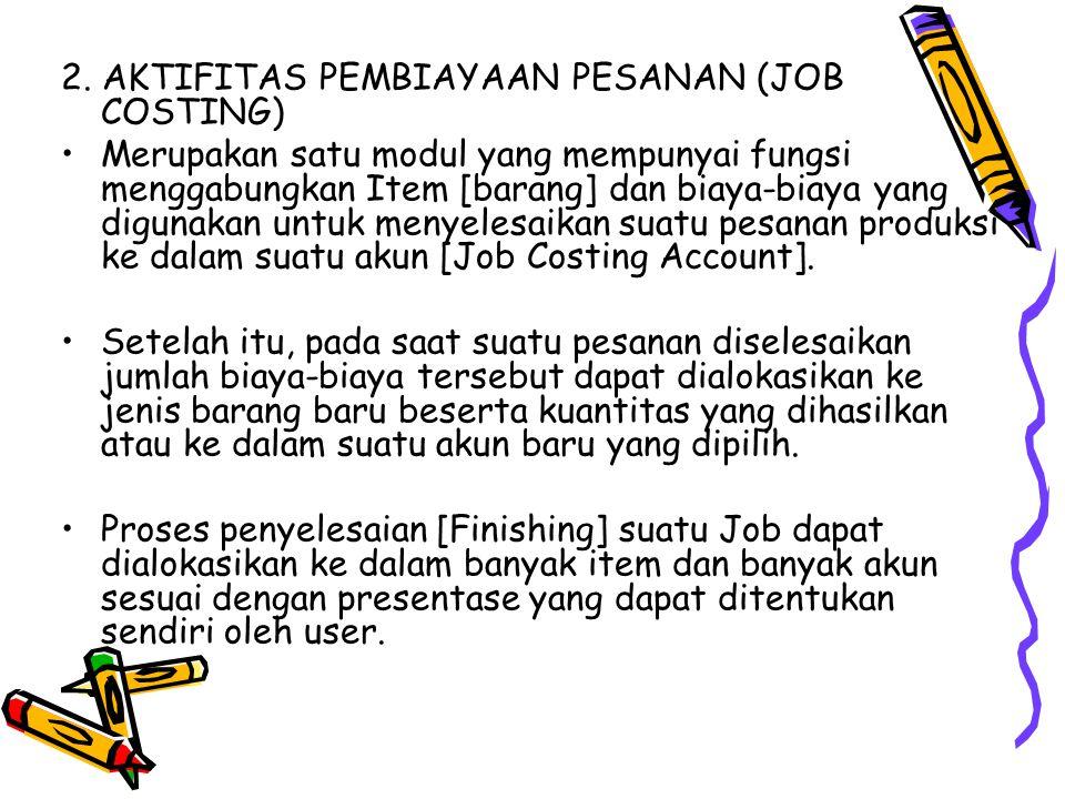 2. AKTIFITAS PEMBIAYAAN PESANAN (JOB COSTING) Merupakan satu modul yang mempunyai fungsi menggabungkan Item [barang] dan biaya-biaya yang digunakan un