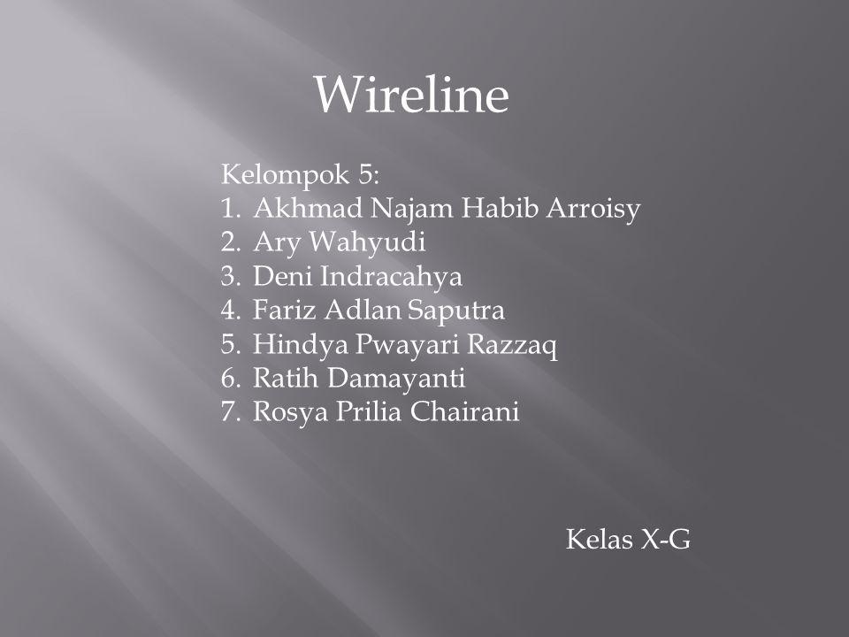 Wireline Kelompok 5: 1.Akhmad Najam Habib Arroisy 2.Ary Wahyudi 3.Deni Indracahya 4.Fariz Adlan Saputra 5.Hindya Pwayari Razzaq 6.Ratih Damayanti 7.Rosya Prilia Chairani Kelas X-G