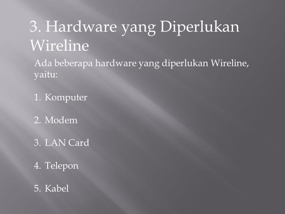 3. Hardware yang Diperlukan Wireline Ada beberapa hardware yang diperlukan Wireline, yaitu: 1.Komputer 2.Modem 3.LAN Card 4.Telepon 5.Kabel