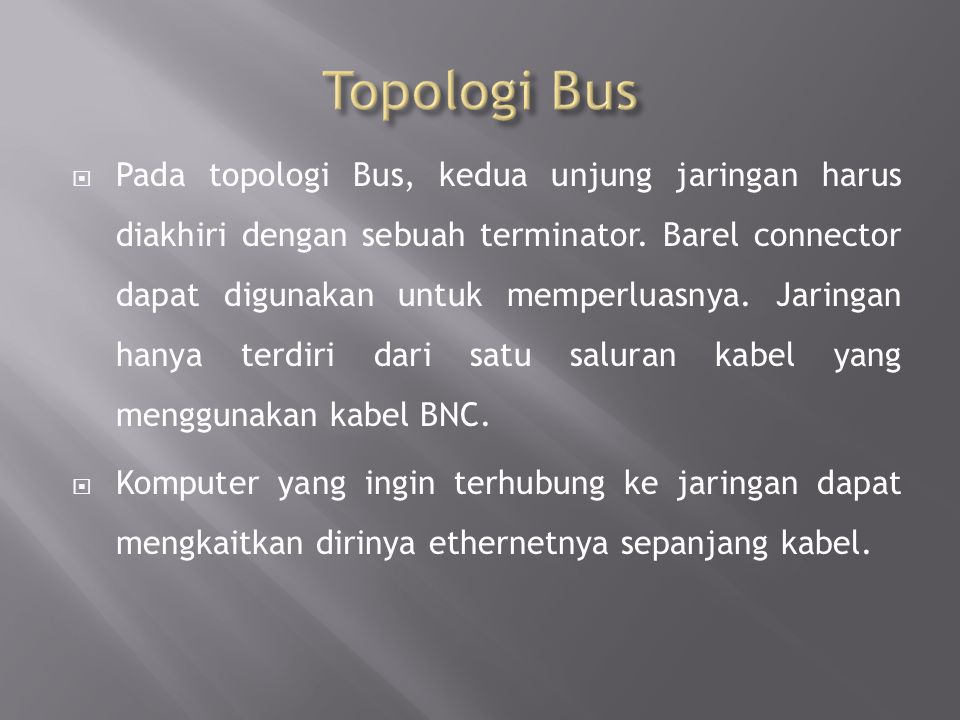  Pada topologi Bus, kedua unjung jaringan harus diakhiri dengan sebuah terminator. Barel connector dapat digunakan untuk memperluasnya. Jaringan hany