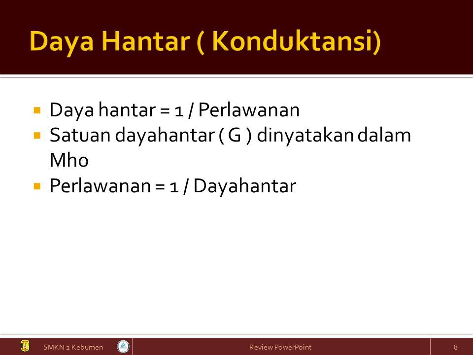  Daya hantar = 1 / Perlawanan  Satuan dayahantar ( G ) dinyatakan dalam Mho  Perlawanan = 1 / Dayahantar SMKN 2 Kebumen Review PowerPoint 8