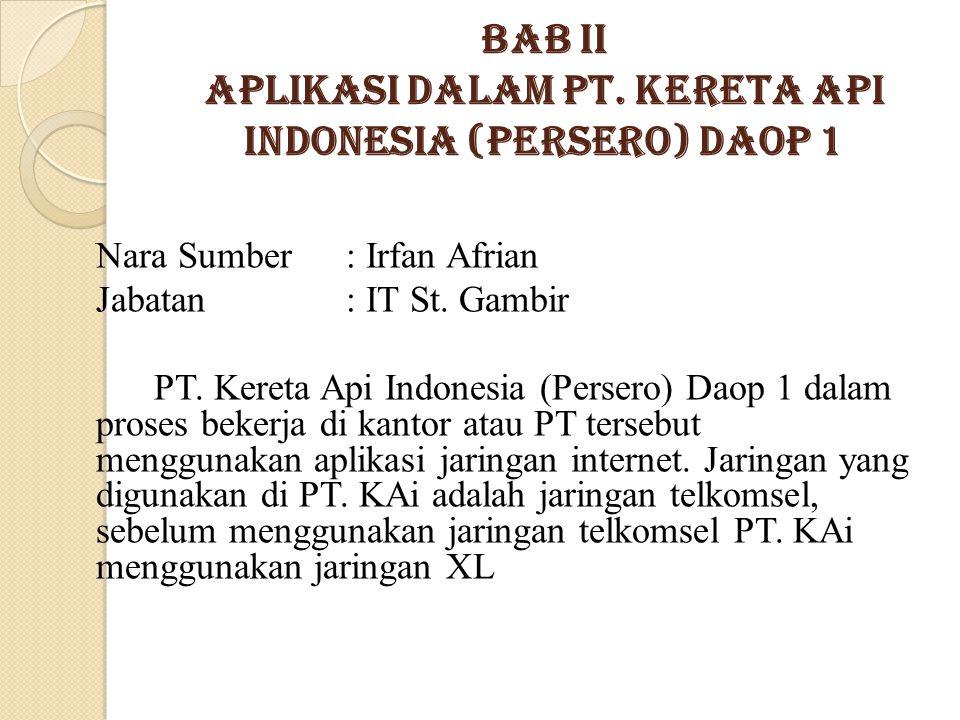 Bab II Aplikasi dalam PT. KERETA API INDONESIA (Persero) DAOP 1 Nara Sumber: Irfan Afrian Jabatan : IT St. Gambir PT. Kereta Api Indonesia (Persero) D