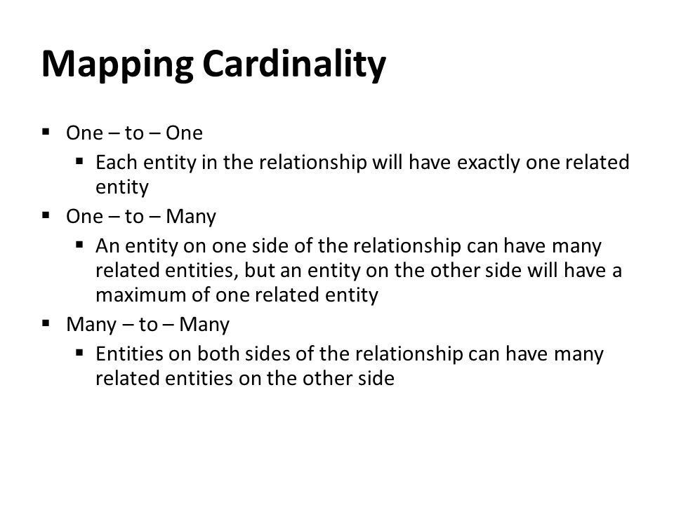 Mapping Cardinality  One – to – One  Each entity in the relationship will have exactly one related entity  One – to – Many  An entity on one side