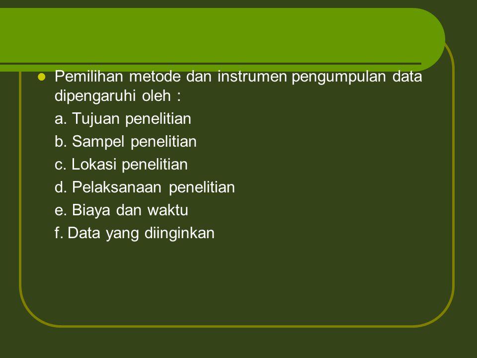 Pemilihan metode dan instrumen pengumpulan data dipengaruhi oleh : a. Tujuan penelitian b. Sampel penelitian c. Lokasi penelitian d. Pelaksanaan penel