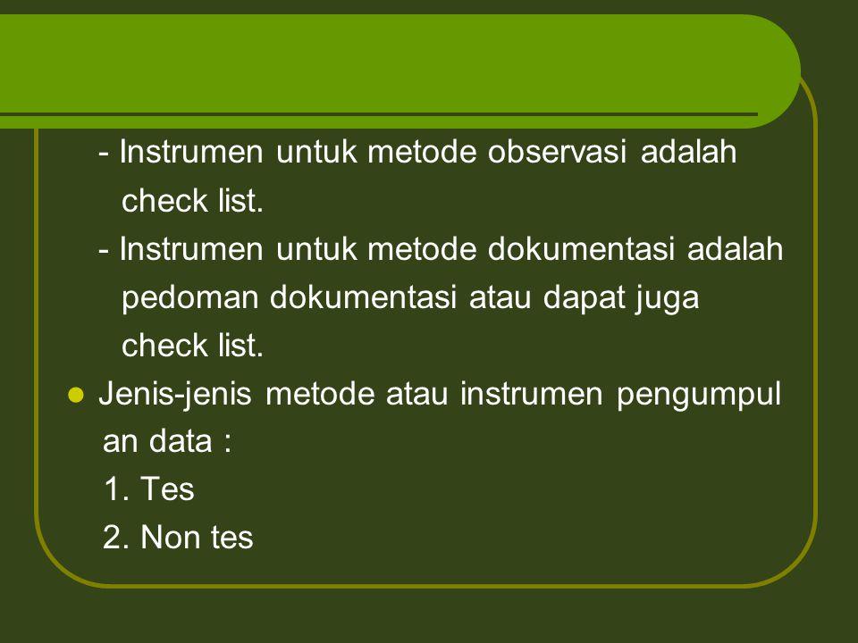 - Instrumen untuk metode observasi adalah check list. - Instrumen untuk metode dokumentasi adalah pedoman dokumentasi atau dapat juga check list. Jeni