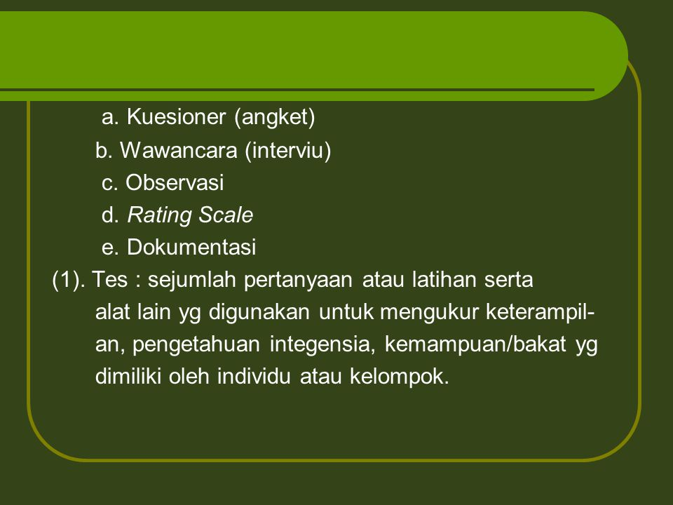 a. Kuesioner (angket) b. Wawancara (interviu) c. Observasi d. Rating Scale e. Dokumentasi (1). Tes : sejumlah pertanyaan atau latihan serta alat lain