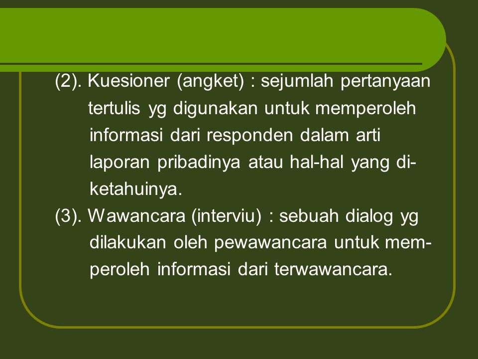 (2). Kuesioner (angket) : sejumlah pertanyaan tertulis yg digunakan untuk memperoleh informasi dari responden dalam arti laporan pribadinya atau hal-h