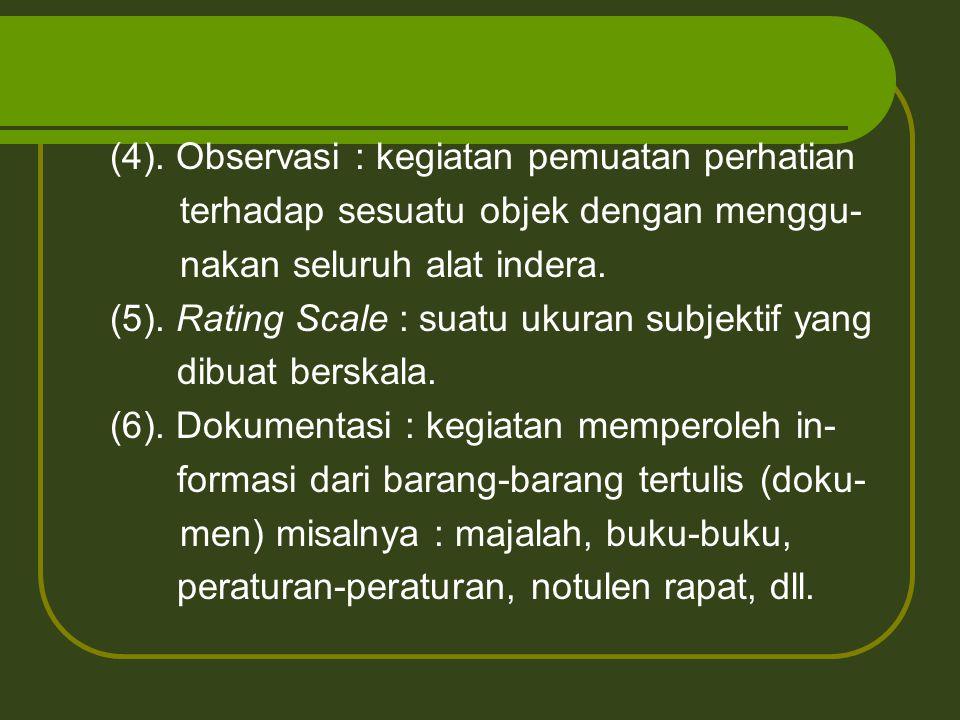 (4). Observasi : kegiatan pemuatan perhatian terhadap sesuatu objek dengan menggu- nakan seluruh alat indera. (5). Rating Scale : suatu ukuran subjekt