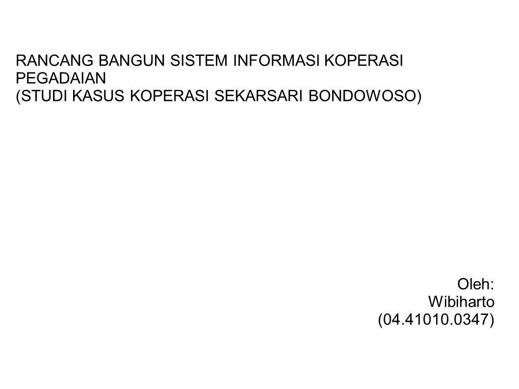 RANCANG BANGUN SISTEM INFORMASI KOPERASI PEGADAIAN (STUDI KASUS KOPERASI SEKARSARI BONDOWOSO) Oleh: Wibiharto (04.41010.0347)