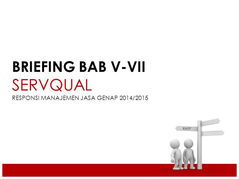 BRIEFING BAB V-VII SERVQUAL RESPONSI MANAJEMEN JASA GENAP 2014/2015