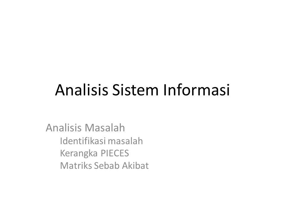 Analisis Sistem Informasi Analisis Masalah Identifikasi masalah Kerangka PIECES Matriks Sebab Akibat