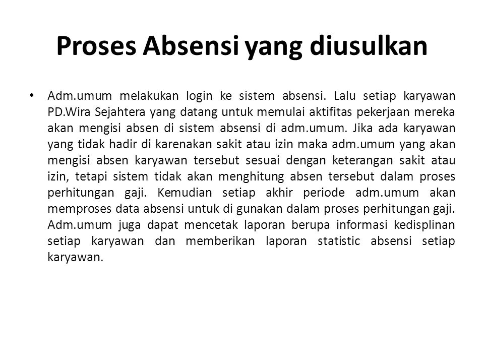 Proses Absensi yang diusulkan Adm.umum melakukan login ke sistem absensi. Lalu setiap karyawan PD.Wira Sejahtera yang datang untuk memulai aktifitas p