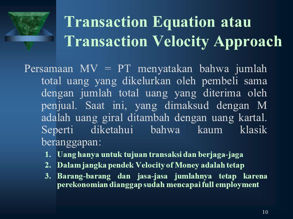 10 Transaction Equation atau Transaction Velocity Approach Persamaan MV = PT menyatakan bahwa jumlah total uang yang dikelurkan oleh pembeli sama deng