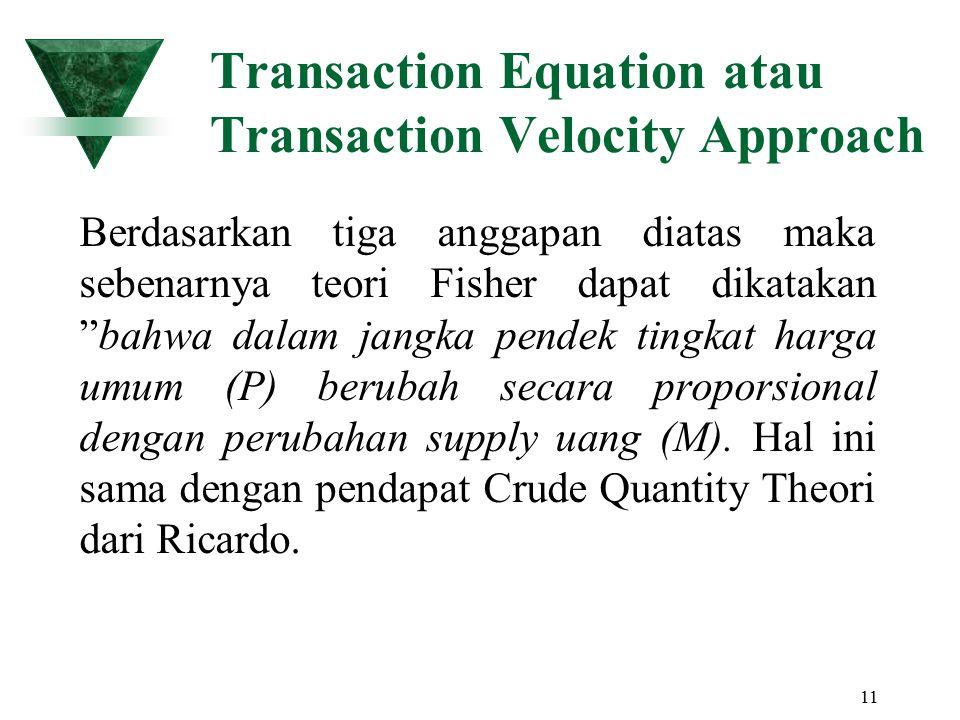 11 Transaction Equation atau Transaction Velocity Approach Berdasarkan tiga anggapan diatas maka sebenarnya teori Fisher dapat dikatakan bahwa dalam jangka pendek tingkat harga umum (P) berubah secara proporsional dengan perubahan supply uang (M).