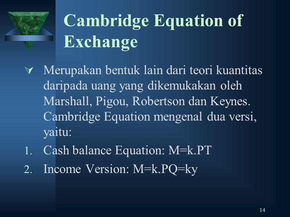 14 Cambridge Equation of Exchange  Merupakan bentuk lain dari teori kuantitas daripada uang yang dikemukakan oleh Marshall, Pigou, Robertson dan Keyn
