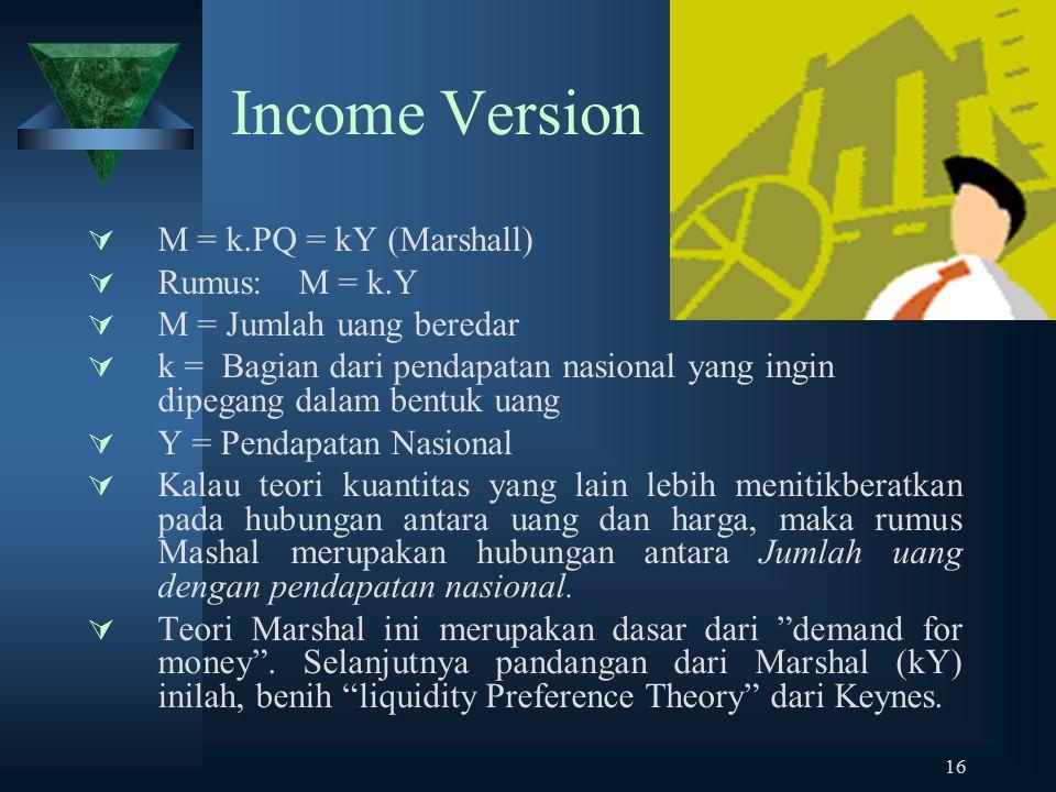 16 Income Version  M = k.PQ = kY (Marshall)  Rumus:M = k.Y  M = Jumlah uang beredar  k = Bagian dari pendapatan nasional yang ingin dipegang dalam