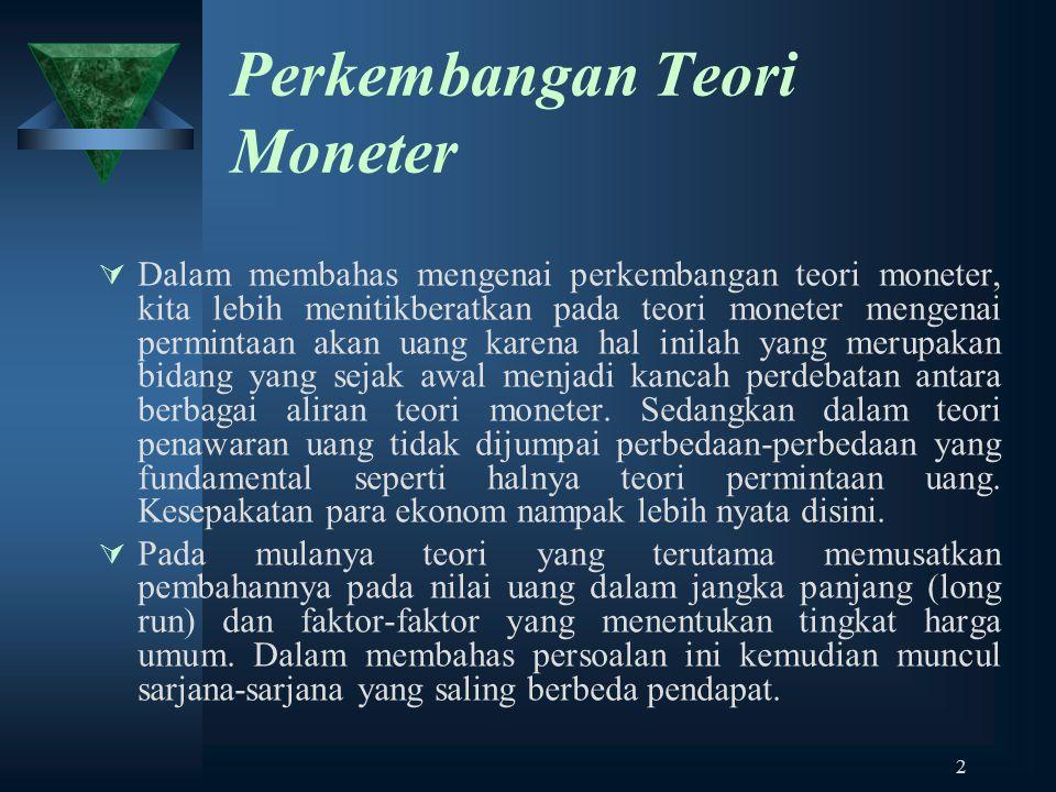 2 Perkembangan Teori Moneter  Dalam membahas mengenai perkembangan teori moneter, kita lebih menitikberatkan pada teori moneter mengenai permintaan a