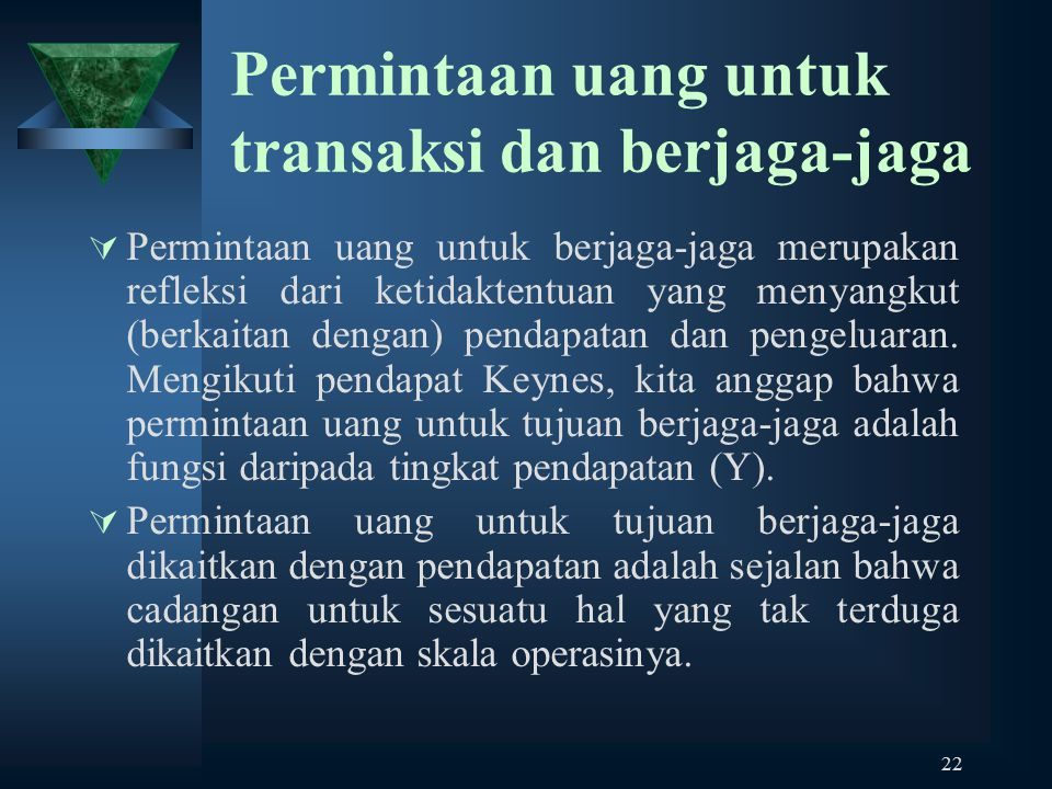 22 Permintaan uang untuk transaksi dan berjaga-jaga  Permintaan uang untuk berjaga-jaga merupakan refleksi dari ketidaktentuan yang menyangkut (berka