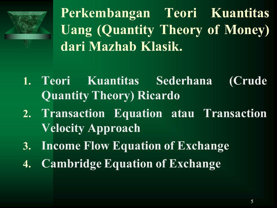 5 Perkembangan Teori Kuantitas Uang (Quantity Theory of Money) dari Mazhab Klasik. 1. Teori Kuantitas Sederhana (Crude Quantity Theory) Ricardo 2. Tra