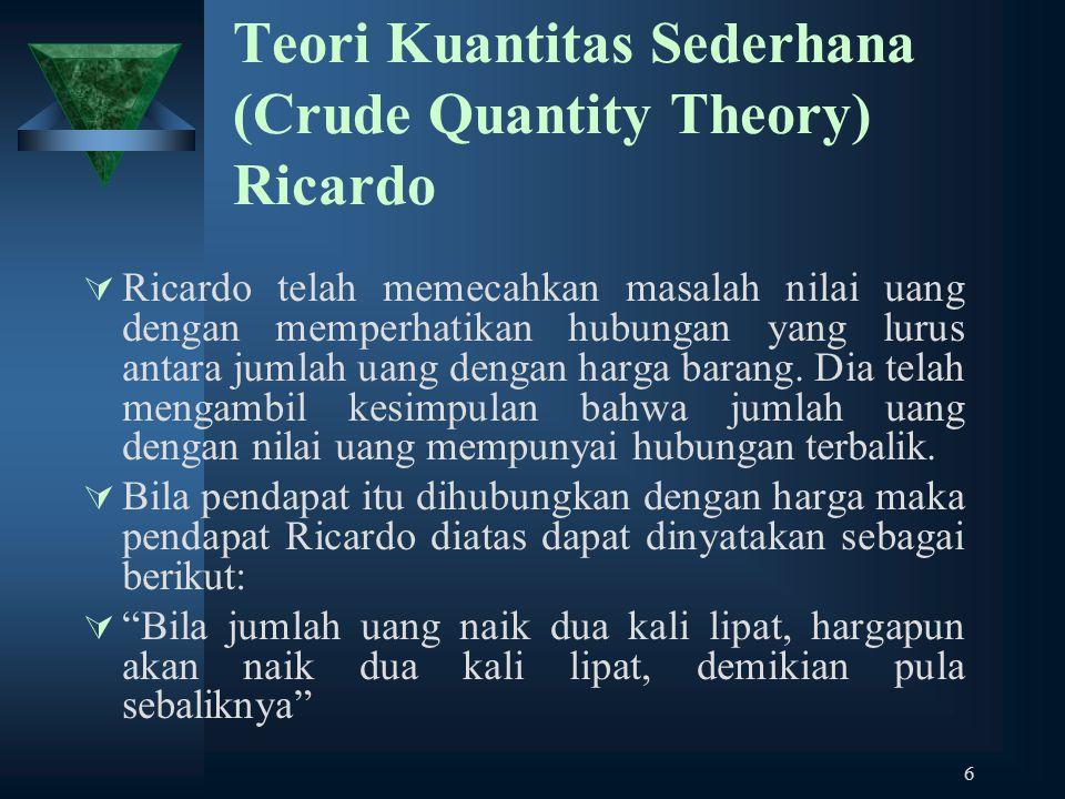 6 Teori Kuantitas Sederhana (Crude Quantity Theory) Ricardo  Ricardo telah memecahkan masalah nilai uang dengan memperhatikan hubungan yang lurus ant