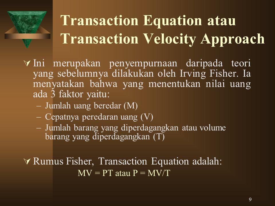 9 Transaction Equation atau Transaction Velocity Approach  Ini merupakan penyempurnaan daripada teori yang sebelumnya dilakukan oleh Irving Fisher. I