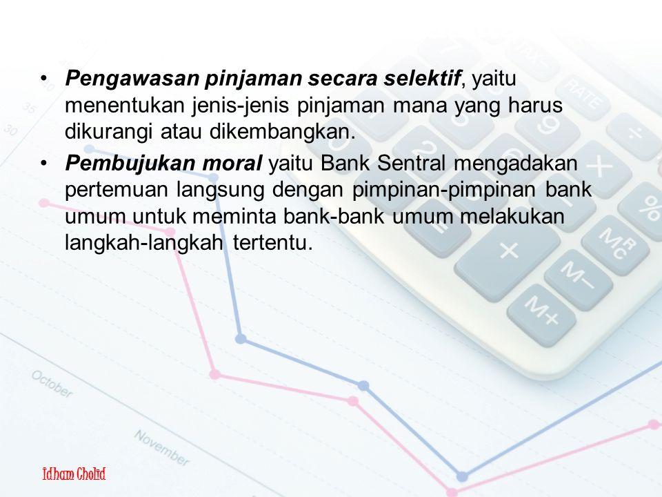 Idham Cholid Kebijakan Moneter Kualitatif Pengawasan pinjaman secara selektif, yaitu menentukan jenis-jenis pinjaman mana yang harus dikurangi atau dikembangkan.