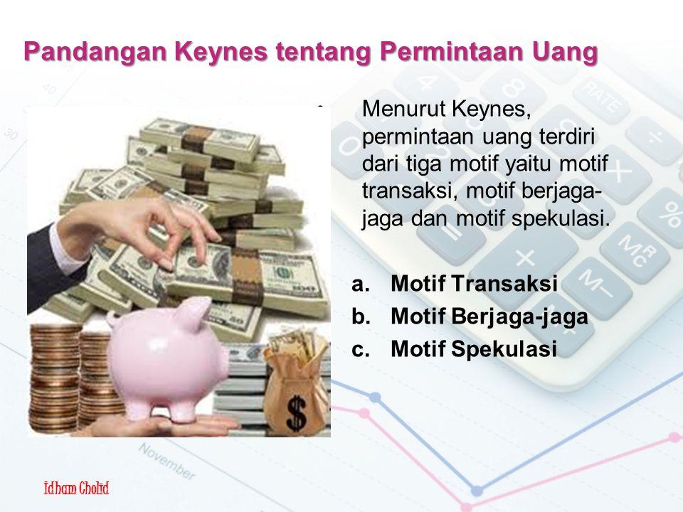 Idham Cholid Pandangan Keynes tentang Permintaan Uang Menurut Keynes, permintaan uang terdiri dari tiga motif yaitu motif transaksi, motif berjaga- jaga dan motif spekulasi.