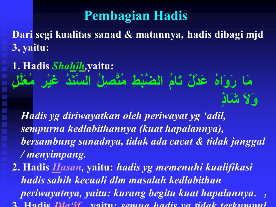 2 Pembagian Hadis Dari segi kualitas sanad & matannya, hadis dibagi mjd 3, yaitu: 1. Hadis Shahîh,yaitu: مَا رَوَاهُ عَدْلٌ تَامُ الضَّبْطِ مُتَّصِلُ