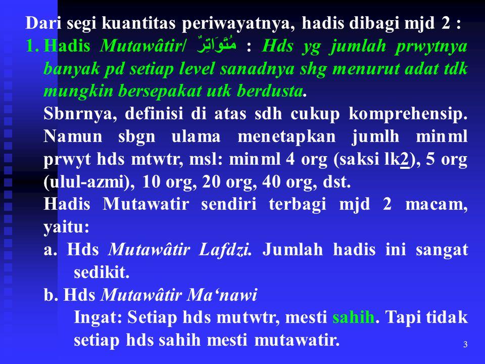 3 Dari segi kuantitas periwayatnya, hadis dibagi mjd 2 : 1.Hadis Mutawâtir/ مُتَوَاتِرٌ : Hds yg jumlah prwytnya banyak pd setiap level sanadnya shg m