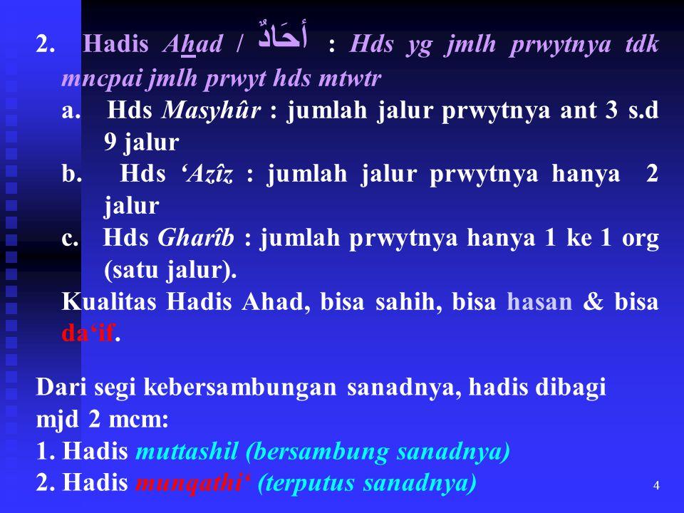 4 2. Hadis Ahad / أحَادٌ : Hds yg jmlh prwytnya tdk mncpai jmlh prwyt hds mtwtr a. Hds Masyhûr : jumlah jalur prwytnya ant 3 s.d 9 jalur b. Hds 'Azîz