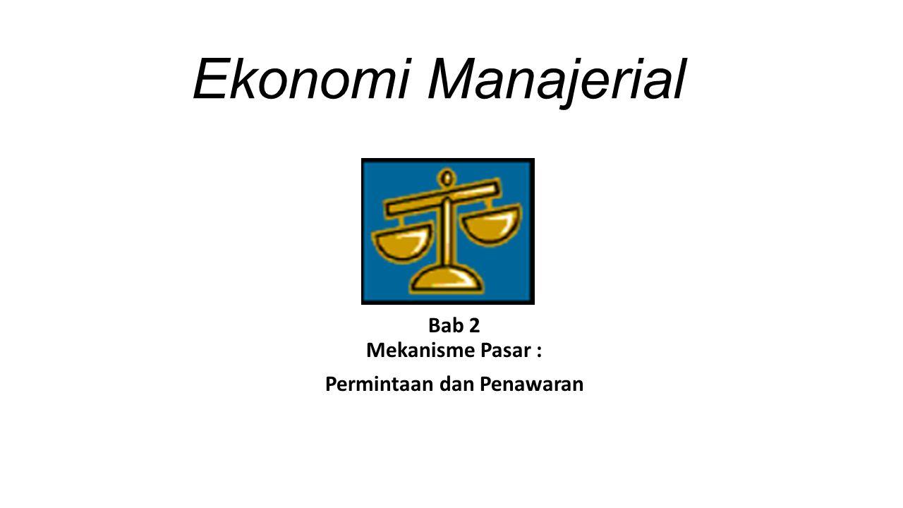 Ekonomi Manajerial Bab 2 Mekanisme Pasar : Permintaan dan Penawaran