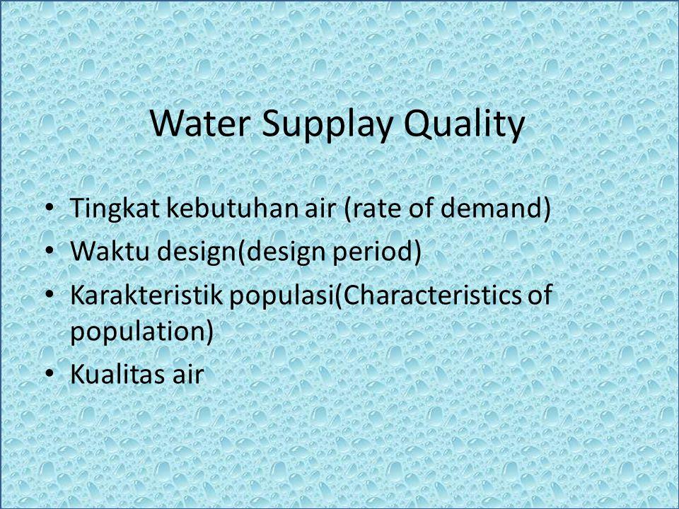 Water Supplay Quality Tingkat kebutuhan air (rate of demand) Waktu design(design period) Karakteristik populasi(Characteristics of population) Kualita
