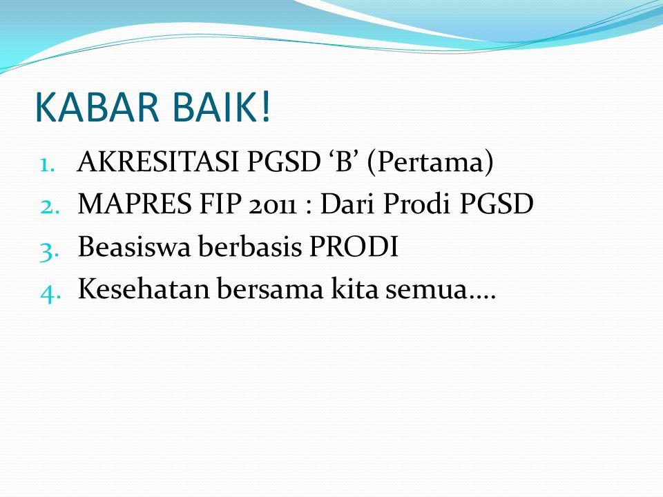 KABAR BAIK! 1. AKRESITASI PGSD 'B' (Pertama) 2. MAPRES FIP 2011 : Dari Prodi PGSD 3. Beasiswa berbasis PRODI 4. Kesehatan bersama kita semua….