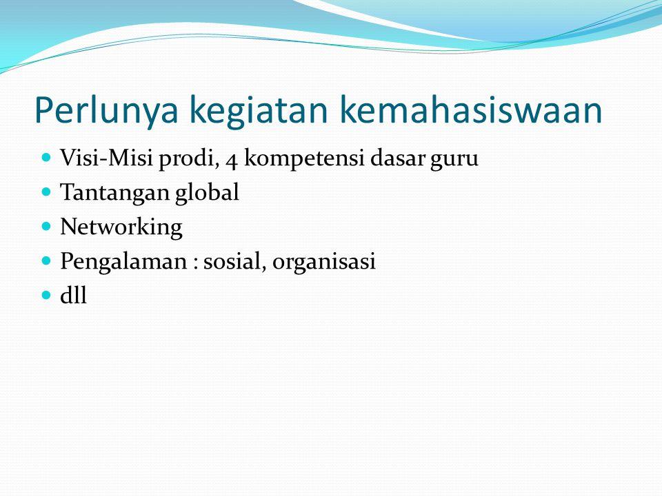 Perlunya kegiatan kemahasiswaan Visi-Misi prodi, 4 kompetensi dasar guru Tantangan global Networking Pengalaman : sosial, organisasi dll