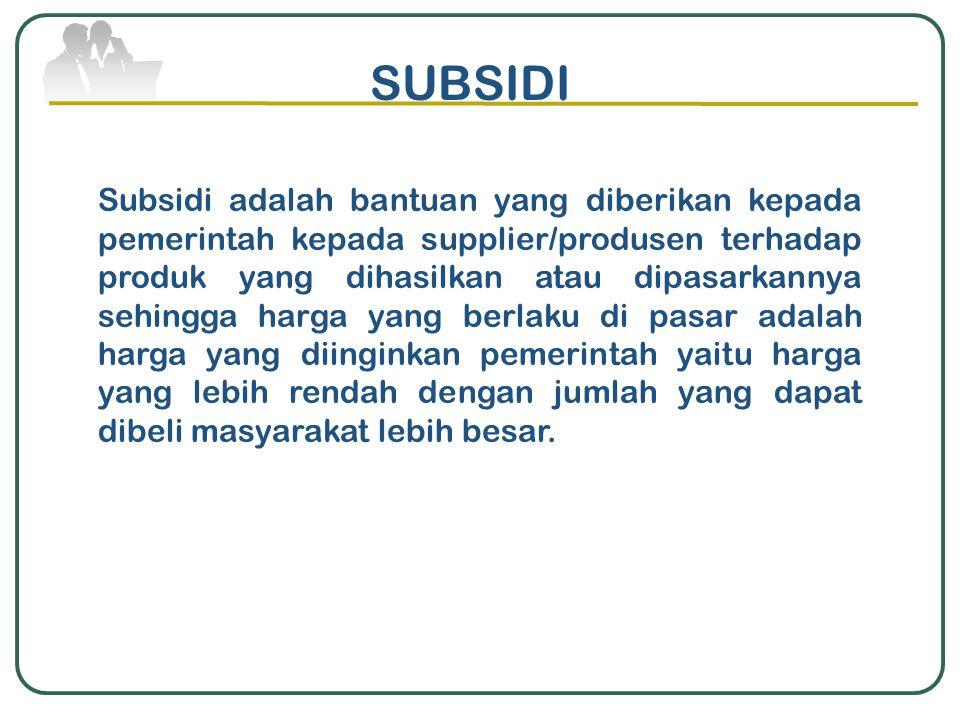 SUBSIDI Subsidi adalah bantuan yang diberikan kepada pemerintah kepada supplier/produsen terhadap produk yang dihasilkan atau dipasarkannya sehingga h
