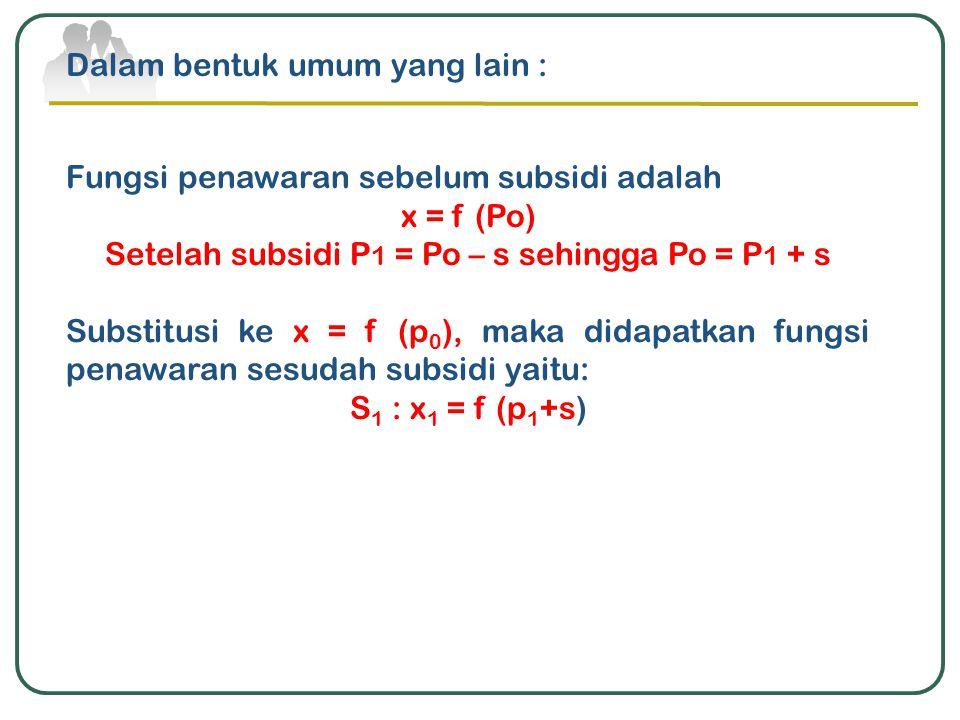 Dalam bentuk umum yang lain : Fungsi penawaran sebelum subsidi adalah x = f (Po) Setelah subsidi P 1 = Po – s sehingga Po = P 1 + s Substitusi ke x =