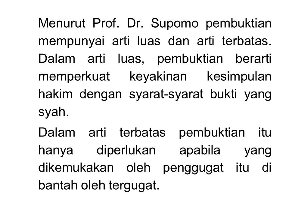 Menurut Prof. Dr. Supomo pembuktian mempunyai arti luas dan arti terbatas. Dalam arti luas, pembuktian berarti memperkuat keyakinan kesimpulan hakim d