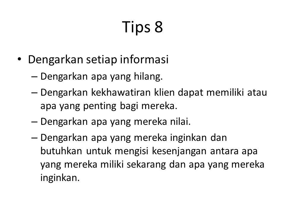 Tips 8 Dengarkan setiap informasi – Dengarkan apa yang hilang. – Dengarkan kekhawatiran klien dapat memiliki atau apa yang penting bagi mereka. – Deng