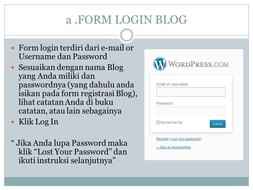 a.FORM LOGIN BLOG Form login terdiri dari e-mail or Username dan Password Sesuaikan dengan nama Blog yang Anda miliki dan passwordnya (yang dahulu anda isikan pada form registrasi Blog), lihat catatan Anda di buku catatan, atau lain sebagainya Klik Log In Jika Anda lupa Password maka klik Lost Your Password dan ikuti instruksi selanjutnya