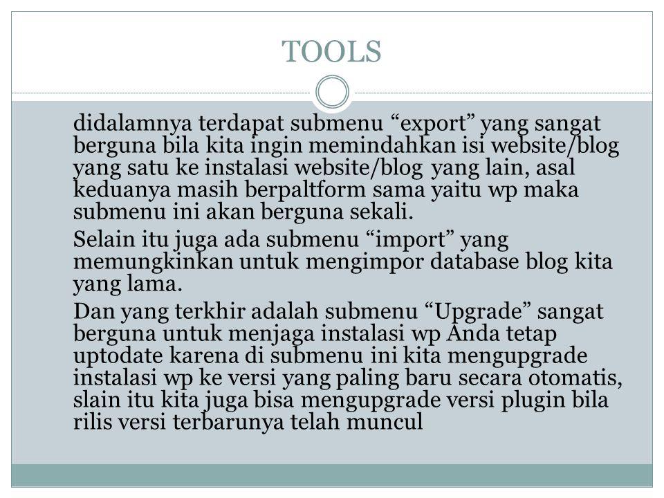 TOOLS didalamnya terdapat submenu export yang sangat berguna bila kita ingin memindahkan isi website/blog yang satu ke instalasi website/blog yang lain, asal keduanya masih berpaltform sama yaitu wp maka submenu ini akan berguna sekali.
