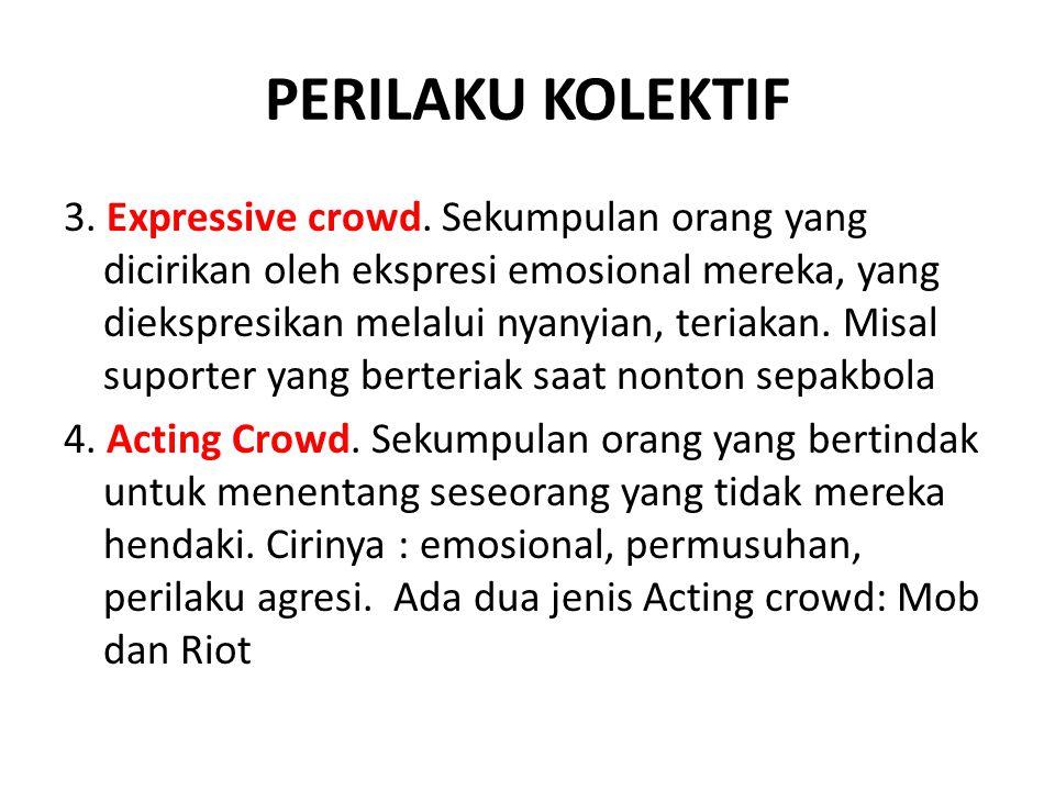 PERILAKU KOLEKTIF 3. Expressive crowd. Sekumpulan orang yang dicirikan oleh ekspresi emosional mereka, yang diekspresikan melalui nyanyian, teriakan.