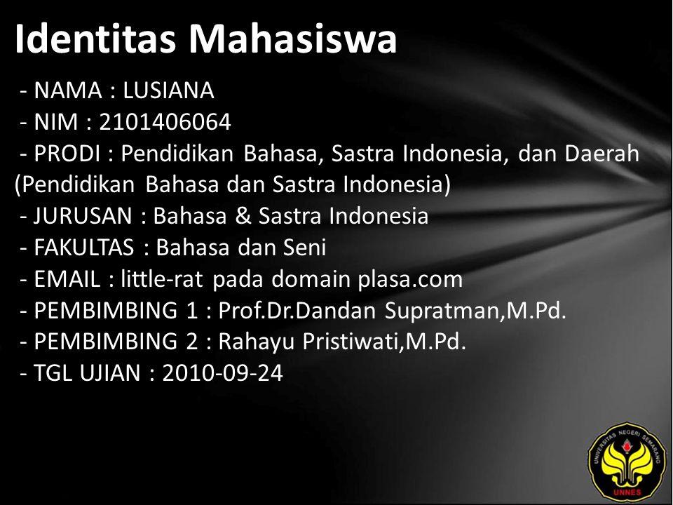 Identitas Mahasiswa - NAMA : LUSIANA - NIM : 2101406064 - PRODI : Pendidikan Bahasa, Sastra Indonesia, dan Daerah (Pendidikan Bahasa dan Sastra Indonesia) - JURUSAN : Bahasa & Sastra Indonesia - FAKULTAS : Bahasa dan Seni - EMAIL : little-rat pada domain plasa.com - PEMBIMBING 1 : Prof.Dr.Dandan Supratman,M.Pd.