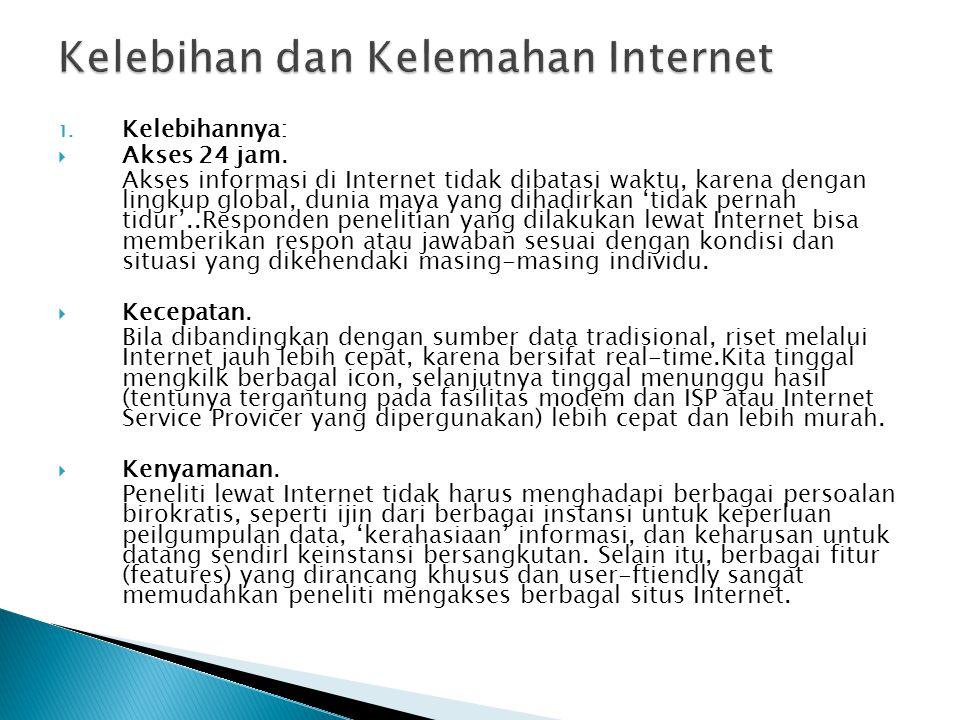 1. Kelebihannya:  Akses 24 jam. Akses informasi di Internet tidak dibatasi waktu, karena dengan lingkup global, dunia maya yang dihadirkan 'tidak per
